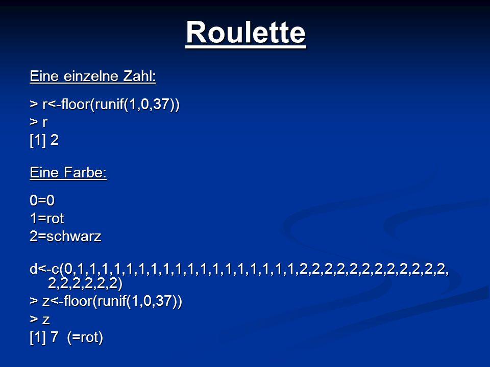 Roulette Eine einzelne Zahl: > r r<-floor(runif(1,0,37)) > r [1] 2 Eine Farbe: 0=01=rot2=schwarz d<-c(0,1,1,1,1,1,1,1,1,1,1,1,1,1,1,1,1,1,1,2,2,2,2,2,