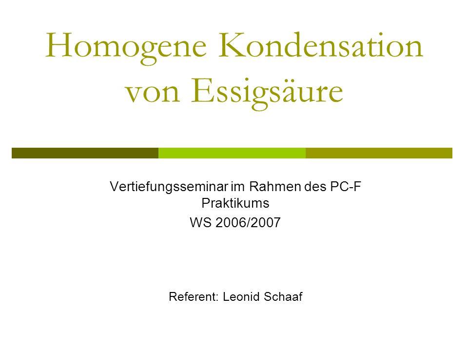 Homogene Kondensation von Essigsäure Vertiefungsseminar im Rahmen des PC-F Praktikums WS 2006/2007 Referent: Leonid Schaaf