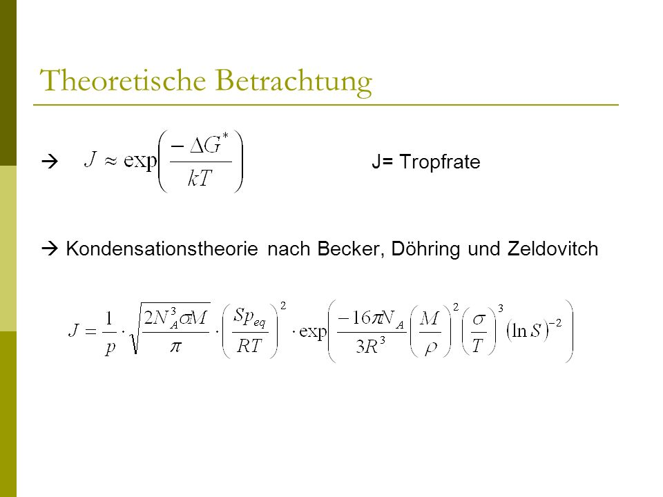 Theoretische Betrachtung Ausgehend von sind folgende experimentell relativ leicht zugängliche Beobachtungen zu erwarten: - Die Tropfenrate J als Funktion der Übersättigung S steigt an - Die Übersättigung S als Funktion der Temperatur T nimmt ab