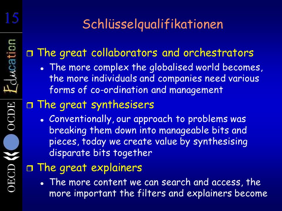 r The great collaborators and orchestrators The more complex the globalised world becomes, the more individuals and companies need various forms of co-ordination and management r The great synthesisers Conventionally, our approach to problems was breaking them down into manageable bits and pieces, today we create value by synthesising disparate bits together r The great explainers The more content we can search and access, the more important the filters and explainers become Schlüsselqualifikationen