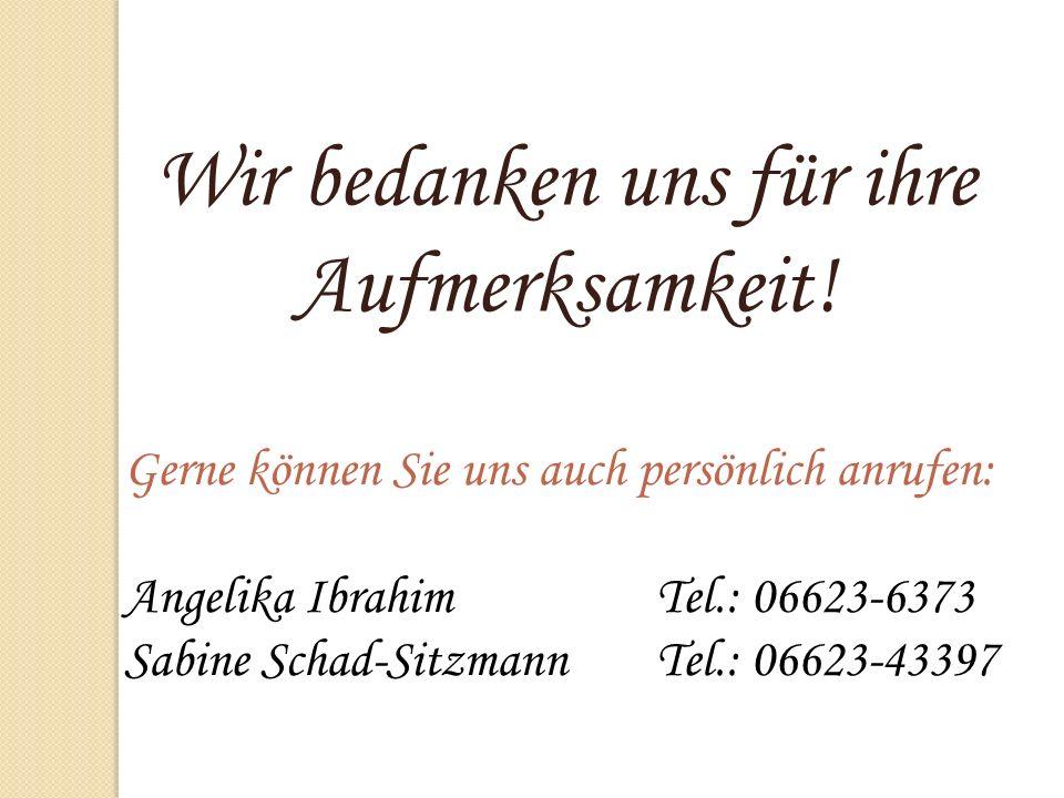 Wir bedanken uns für ihre Aufmerksamkeit! Gerne können Sie uns auch persönlich anrufen: Angelika IbrahimTel.: 06623-6373 Sabine Schad-SitzmannTel.: 06