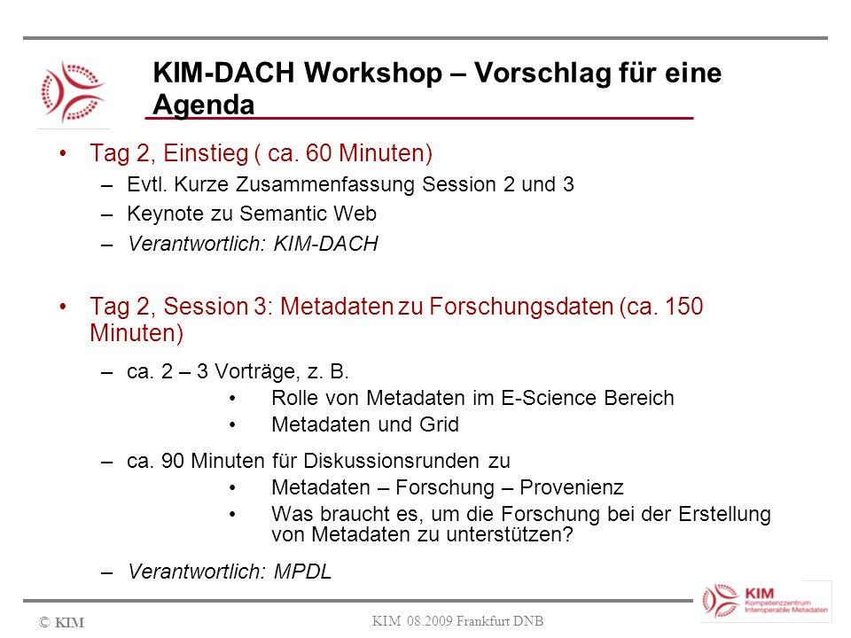 © KIM KIM 08.2009 Frankfurt DNB KIM-DACH Workshop – Vorschlag für eine Agenda Tag 2, Einstieg ( ca. 60 Minuten) –Evtl. Kurze Zusammenfassung Session 2