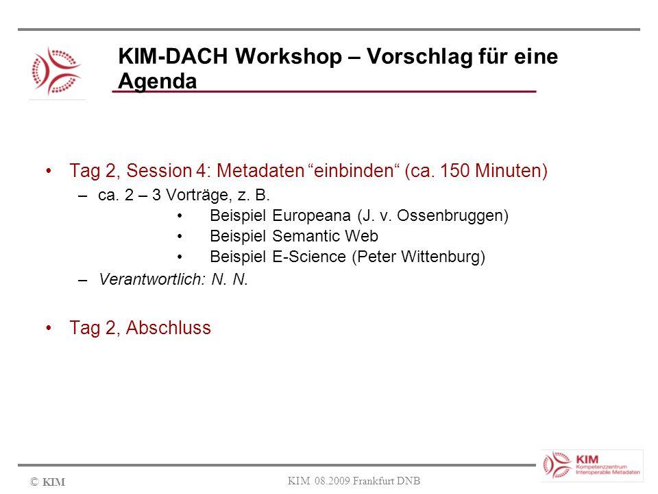 © KIM KIM 08.2009 Frankfurt DNB KIM-DACH Workshop – Vorschlag für eine Agenda Tag 2, Session 4: Metadaten einbinden (ca. 150 Minuten) –ca. 2 – 3 Vortr
