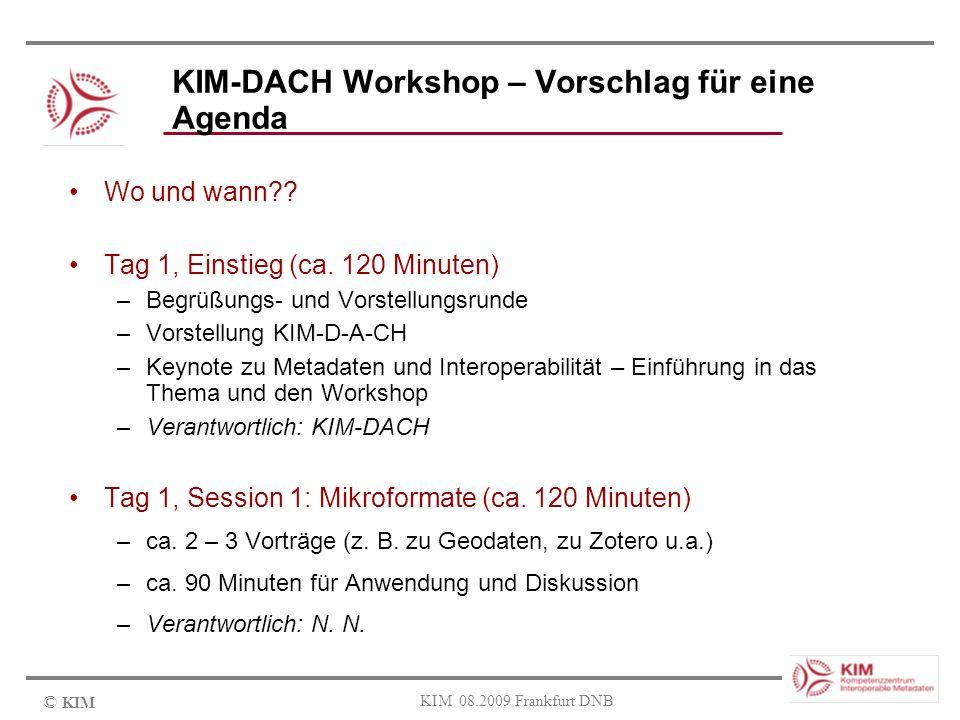 © KIM KIM 08.2009 Frankfurt DNB KIM-DACH Workshop – Vorschlag für eine Agenda Wo und wann?? Tag 1, Einstieg (ca. 120 Minuten) –Begrüßungs- und Vorstel