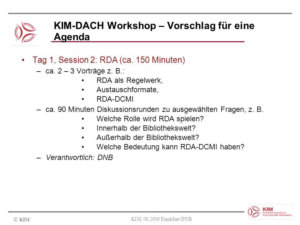 © KIM KIM 08.2009 Frankfurt DNB KIM-DACH Workshop – Vorschlag für eine Agenda Tag 1, Session 2: RDA (ca. 150 Minuten) –ca. 2 – 3 Vorträge z. B.: RDA a