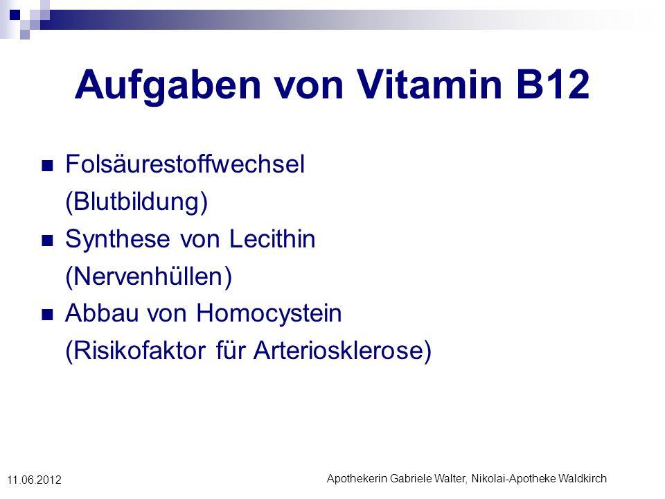 Apothekerin Gabriele Walter, Nikolai-Apotheke Waldkirch 11.06.2012 Aufgaben von Vitamin B12 Folsäurestoffwechsel (Blutbildung) Synthese von Lecithin (