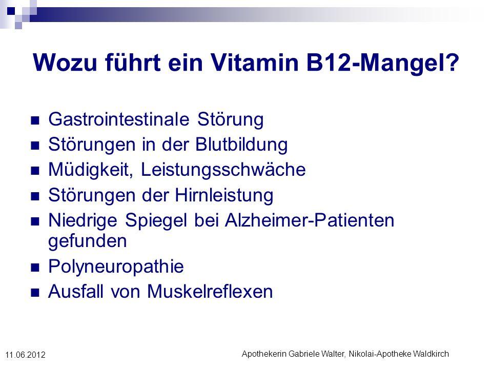 Apothekerin Gabriele Walter, Nikolai-Apotheke Waldkirch 11.06.2012 Wozu führt ein Vitamin B12-Mangel? Gastrointestinale Störung Störungen in der Blutb