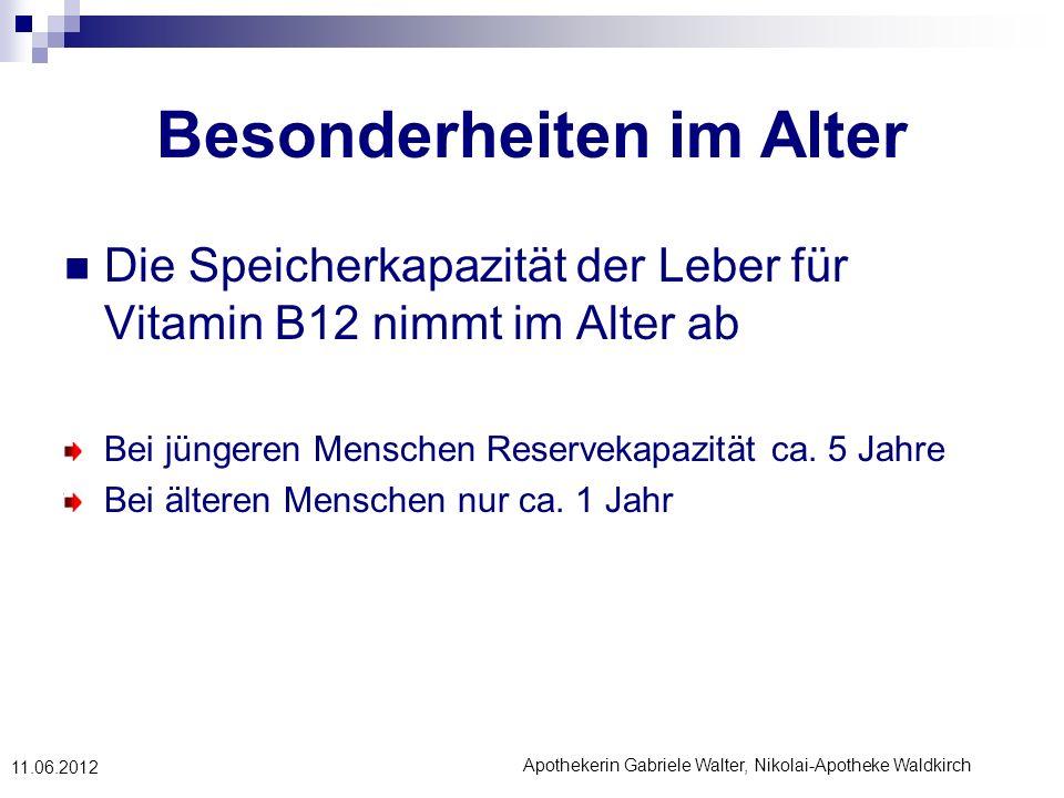 Apothekerin Gabriele Walter, Nikolai-Apotheke Waldkirch 11.06.2012 Besonderheiten im Alter Die Speicherkapazität der Leber für Vitamin B12 nimmt im Al