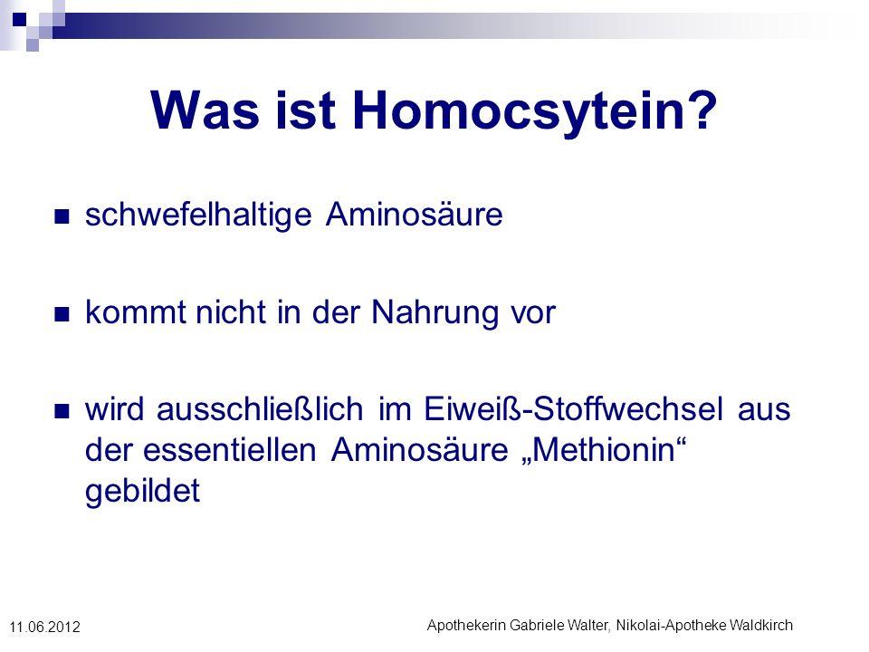 Apothekerin Gabriele Walter, Nikolai-Apotheke Waldkirch 11.06.2012 Was ist Homocsytein? schwefelhaltige Aminosäure kommt nicht in der Nahrung vor wird