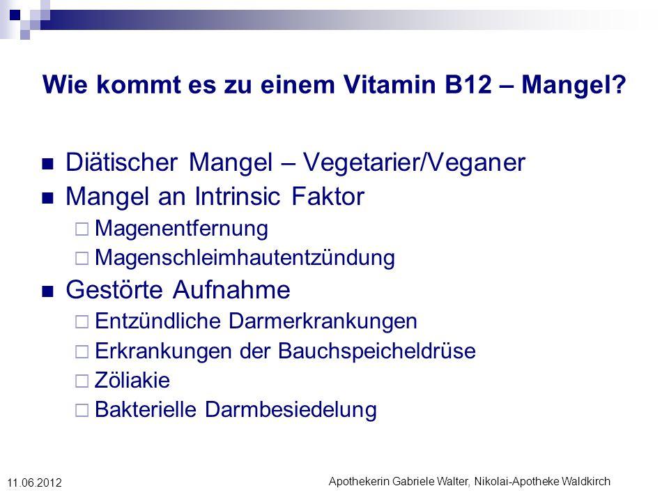 Apothekerin Gabriele Walter, Nikolai-Apotheke Waldkirch 11.06.2012 Wie kommt es zu einem Vitamin B12 – Mangel? Diätischer Mangel – Vegetarier/Veganer