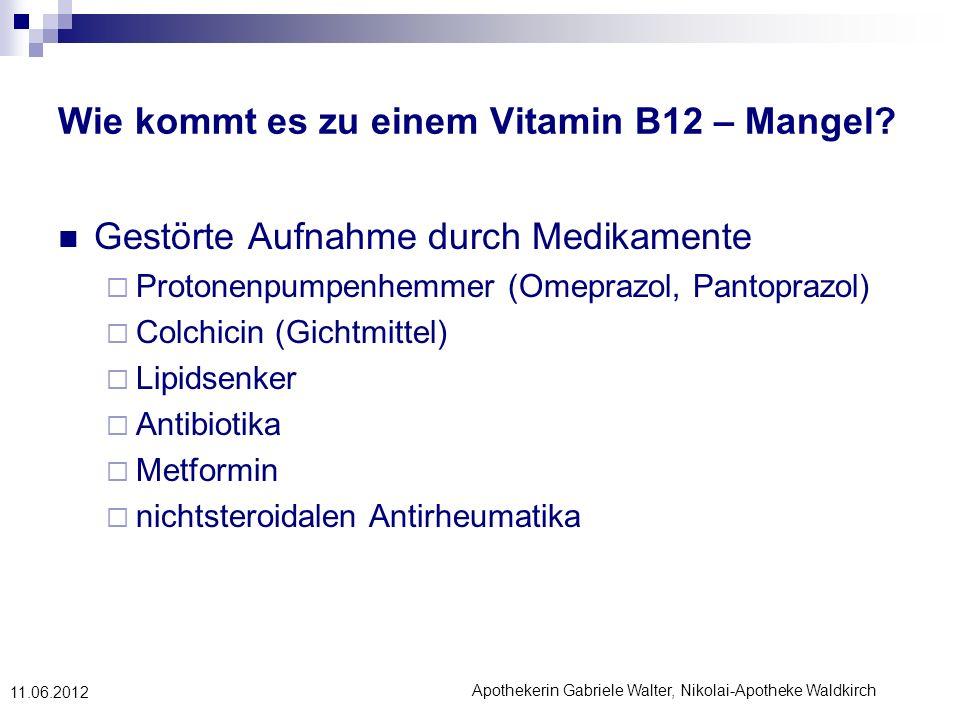 Apothekerin Gabriele Walter, Nikolai-Apotheke Waldkirch 11.06.2012 Wie kommt es zu einem Vitamin B12 – Mangel? Gestörte Aufnahme durch Medikamente Pro