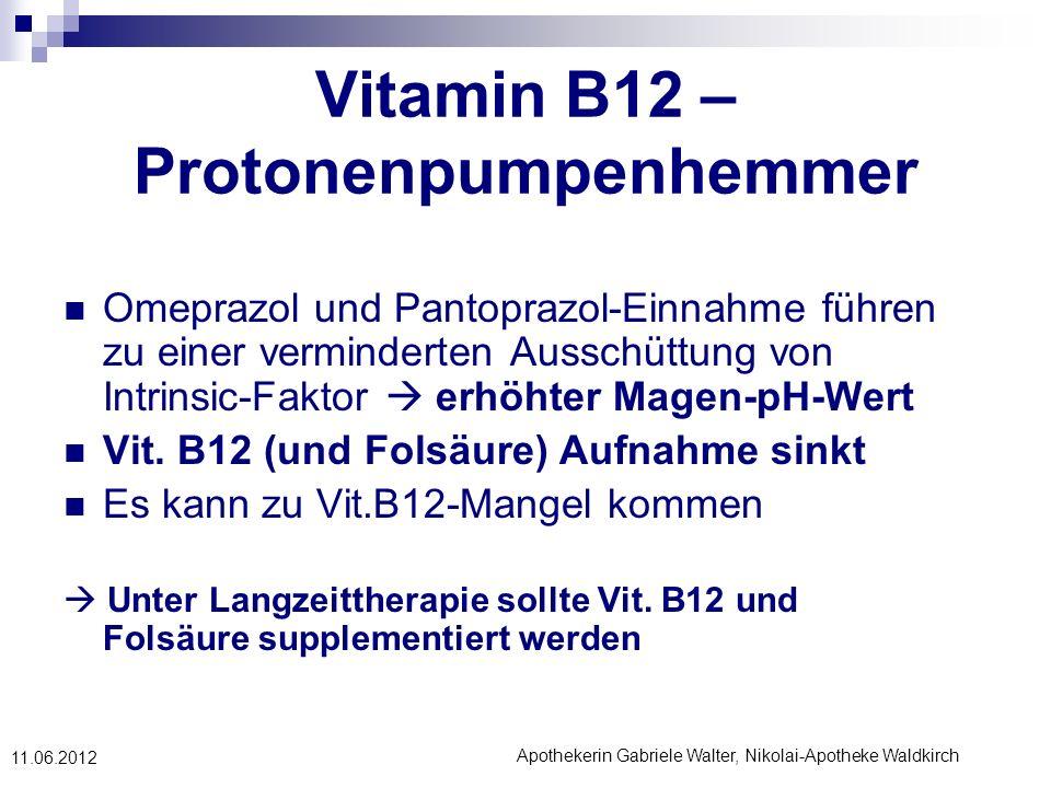 Apothekerin Gabriele Walter, Nikolai-Apotheke Waldkirch 11.06.2012 Vitamin B12 – Protonenpumpenhemmer Omeprazol und Pantoprazol-Einnahme führen zu ein