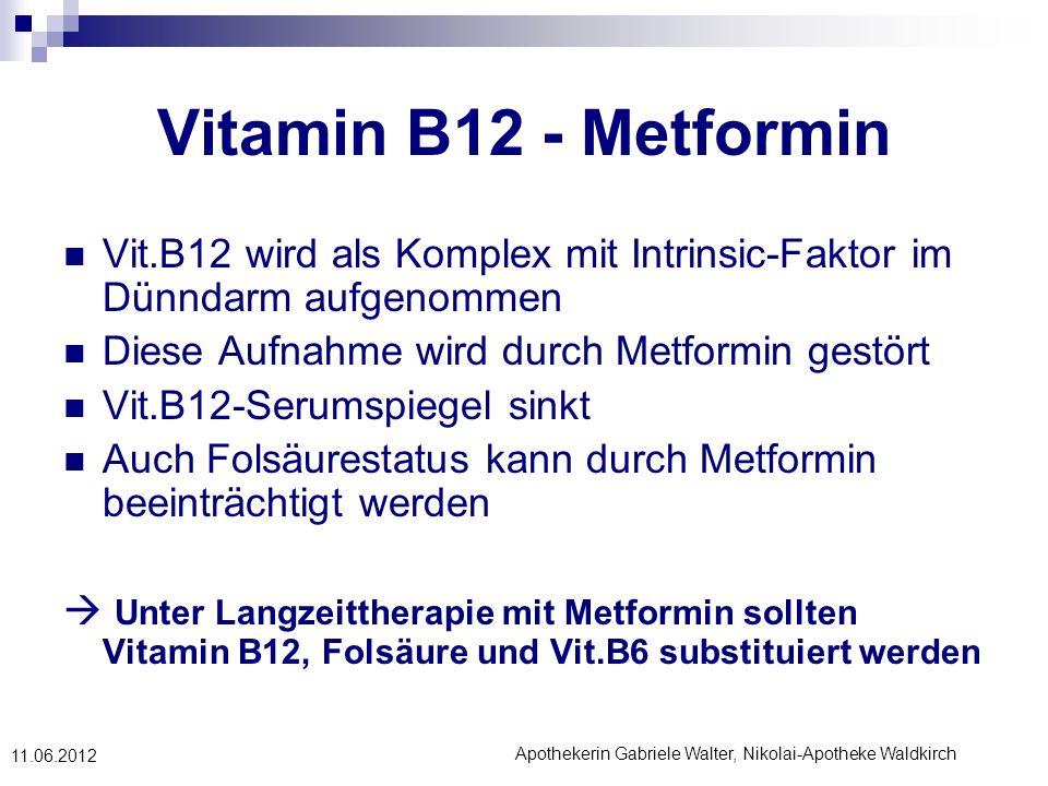 Apothekerin Gabriele Walter, Nikolai-Apotheke Waldkirch 11.06.2012 Vitamin B12 - Metformin Vit.B12 wird als Komplex mit Intrinsic-Faktor im Dünndarm a