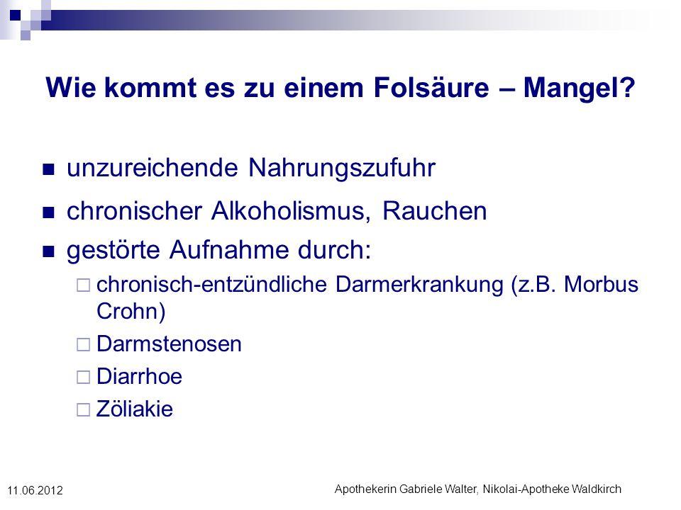Apothekerin Gabriele Walter, Nikolai-Apotheke Waldkirch 11.06.2012 Wie kommt es zu einem Folsäure – Mangel? unzureichende Nahrungszufuhr chronischer A