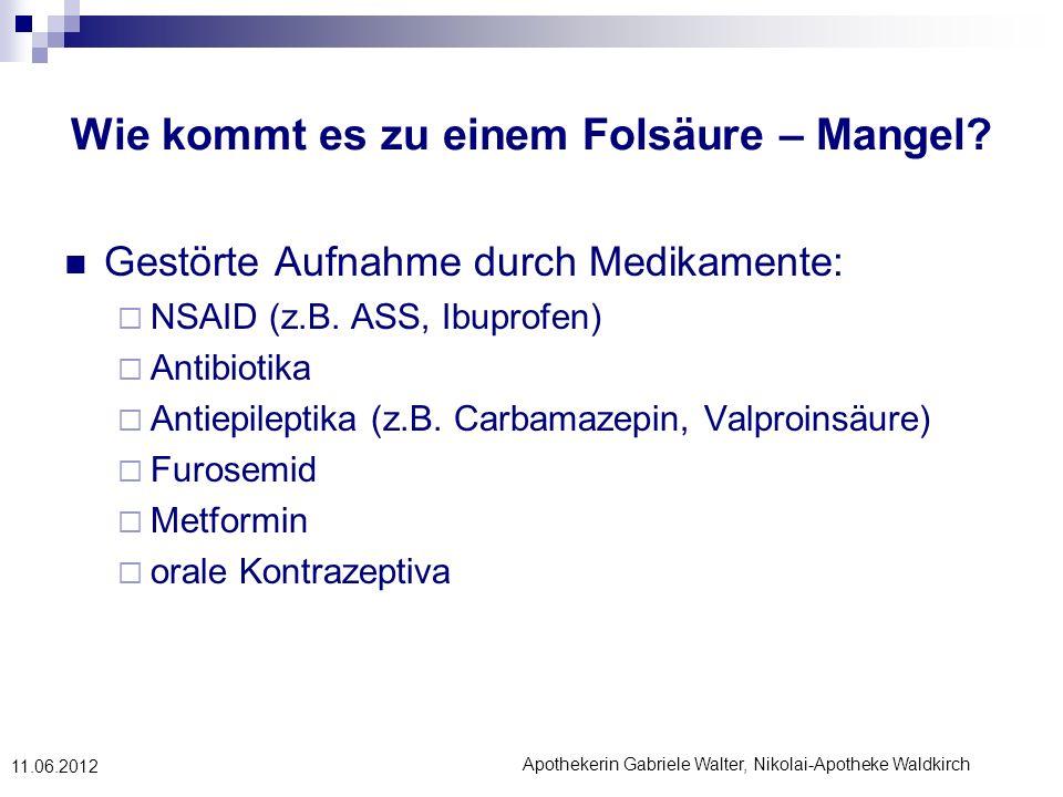 Apothekerin Gabriele Walter, Nikolai-Apotheke Waldkirch 11.06.2012 Wie kommt es zu einem Folsäure – Mangel? Gestörte Aufnahme durch Medikamente: NSAID