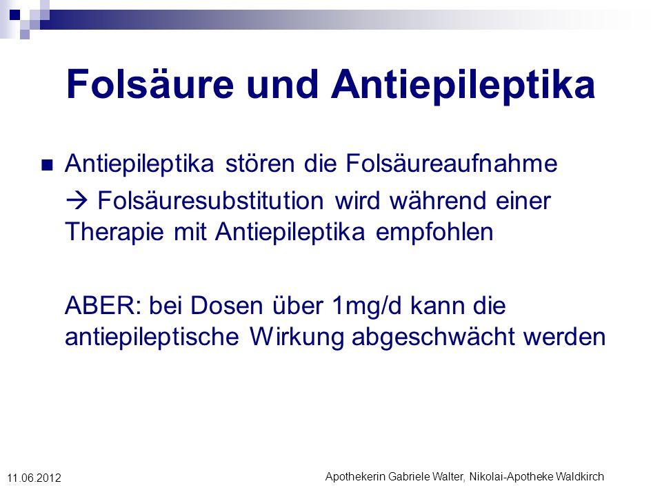 Apothekerin Gabriele Walter, Nikolai-Apotheke Waldkirch 11.06.2012 Folsäure und Antiepileptika Antiepileptika stören die Folsäureaufnahme Folsäuresubs