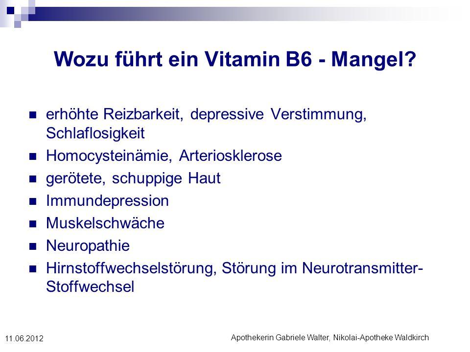 Apothekerin Gabriele Walter, Nikolai-Apotheke Waldkirch 11.06.2012 Wozu führt ein Vitamin B6 - Mangel? erhöhte Reizbarkeit, depressive Verstimmung, Sc