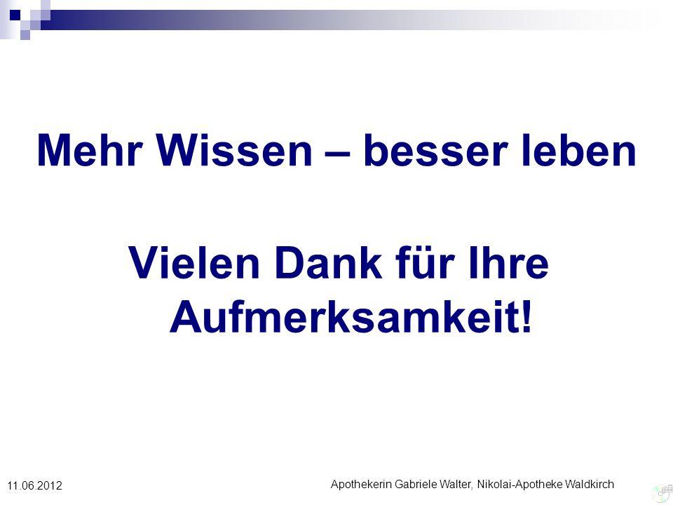 Apothekerin Gabriele Walter, Nikolai-Apotheke Waldkirch 11.06.2012 Mehr Wissen – besser leben Vielen Dank für Ihre Aufmerksamkeit!
