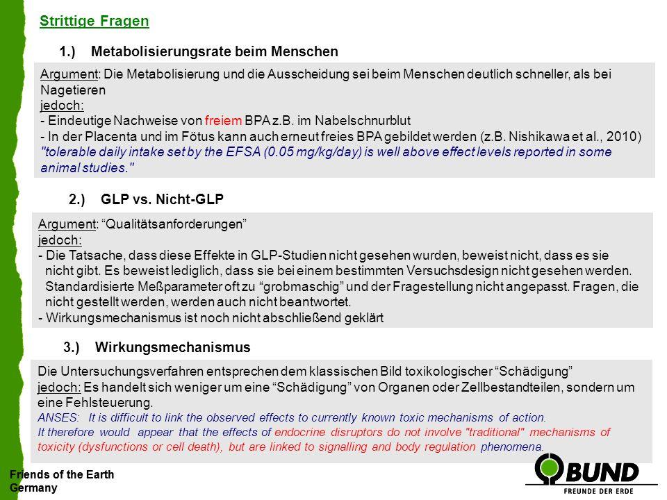 Friends of the Earth Germany Friends of the Earth Germany Strittige Fragen 1.)Metabolisierungsrate beim Menschen Argument: Die Metabolisierung und die Ausscheidung sei beim Menschen deutlich schneller, als bei Nagetieren jedoch: - Eindeutige Nachweise von freiem BPA z.B.