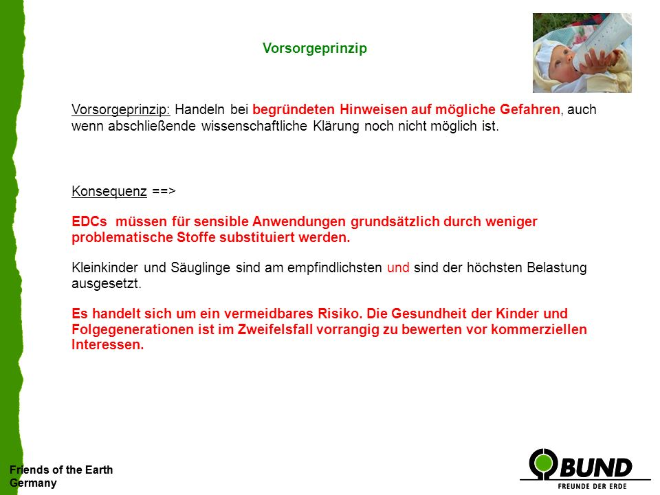 Friends of the Earth Germany Friends of the Earth Germany Vorsorgeprinzip Vorsorgeprinzip: Handeln bei begründeten Hinweisen auf mögliche Gefahren, auch wenn abschließende wissenschaftliche Klärung noch nicht möglich ist.