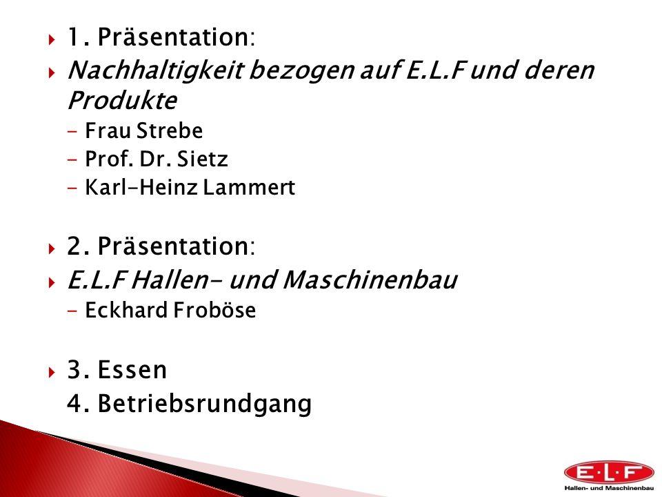 1. Präsentation: Nachhaltigkeit bezogen auf E.L.F und deren Produkte -Frau Strebe -Prof. Dr. Sietz -Karl-Heinz Lammert 2. Präsentation: E.L.F Hallen-