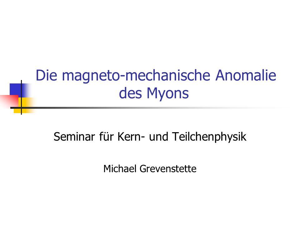 Die magneto-mechanische Anomalie des Myons Seminar für Kern- und Teilchenphysik Michael Grevenstette