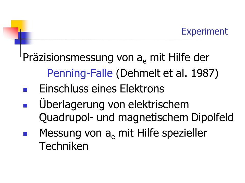 Experiment Präzisionsmessung von a e mit Hilfe der Penning-Falle (Dehmelt et al. 1987) Einschluss eines Elektrons Überlagerung von elektrischem Quadru