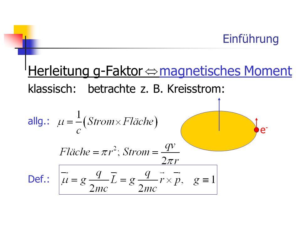 Einführung Herleitung g-Faktor magnetisches Moment klassisch: betrachte z. B. Kreisstrom: allg.: Def.: e-e-
