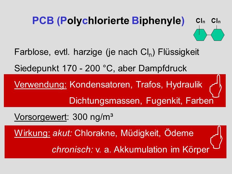 PCB (Polychlorierte Biphenyle) Cl n Farblose, evtl. harzige (je nach Cl n ) Flüssigkeit Siedepunkt 170 - 200 °C, aber Dampfdruck Verwendung: Kondensat