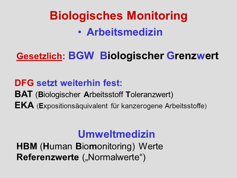 Biologisches Monitoring Arbeitsmedizin Gesetzlich: BGW Biologischer Grenzwert DFG setzt weiterhin fest: BAT (Biologischer Arbeitsstoff Toleranzwert) E