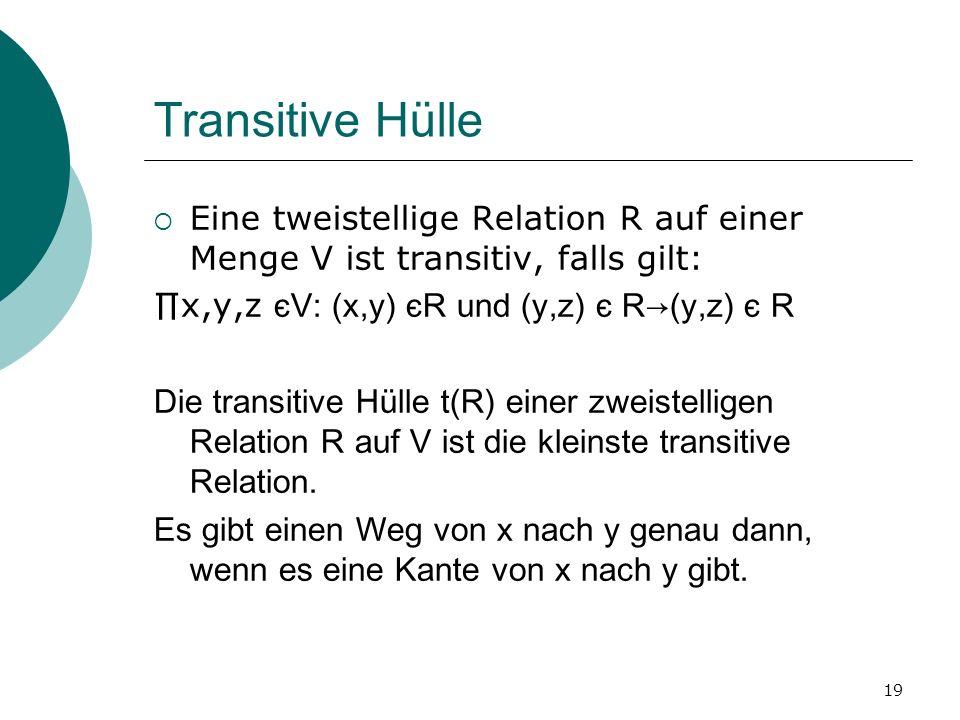 19 Transitive Hülle Eine tweistellige Relation R auf einer Menge V ist transitiv, falls gilt: x,y,z єV: (x,y) єR und (y,z) є R(y,z) є R Die transitive