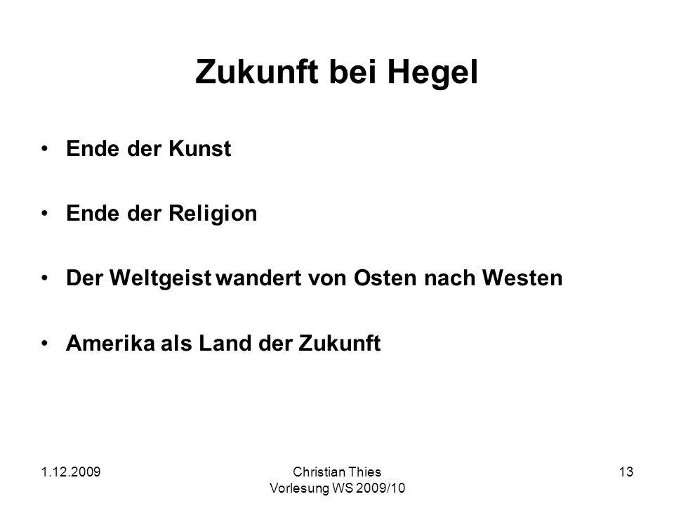 1.12.2009Christian Thies Vorlesung WS 2009/10 13 Zukunft bei Hegel Ende der Kunst Ende der Religion Der Weltgeist wandert von Osten nach Westen Amerik