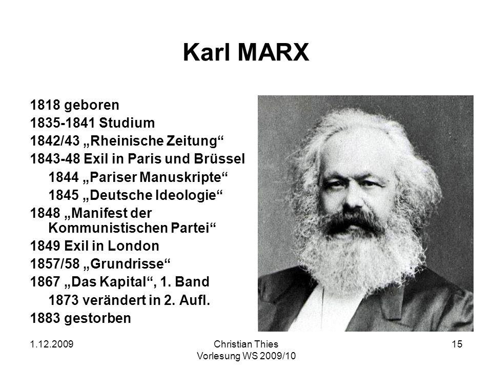1.12.2009Christian Thies Vorlesung WS 2009/10 15 Karl MARX 1818 geboren 1835-1841 Studium 1842/43 Rheinische Zeitung 1843-48 Exil in Paris und Brüssel