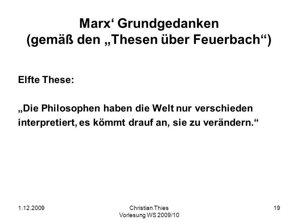 1.12.2009Christian Thies Vorlesung WS 2009/10 19 Marx Grundgedanken (gemäß den Thesen über Feuerbach) Elfte These: Die Philosophen haben die Welt nur