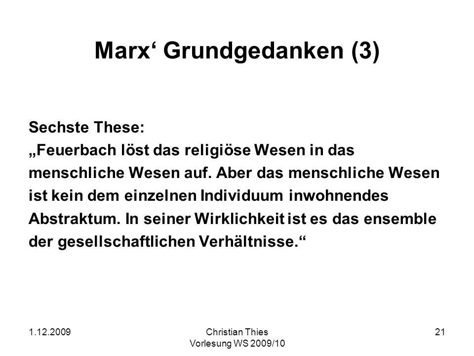 1.12.2009Christian Thies Vorlesung WS 2009/10 21 Marx Grundgedanken (3) Sechste These: Feuerbach löst das religiöse Wesen in das menschliche Wesen auf