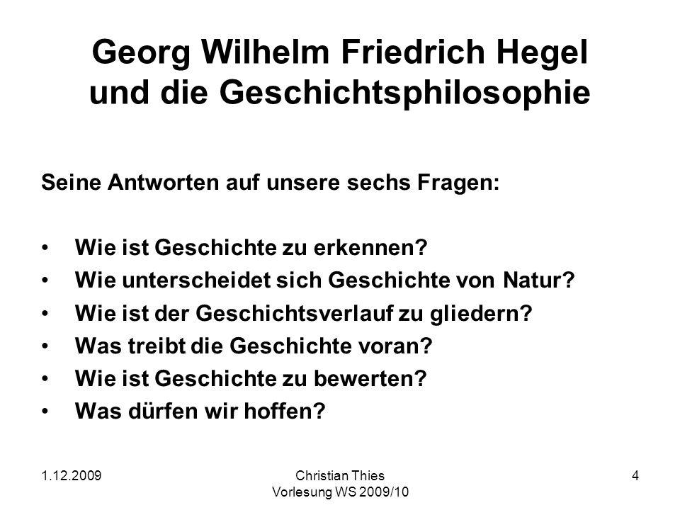 1.12.2009Christian Thies Vorlesung WS 2009/10 4 Georg Wilhelm Friedrich Hegel und die Geschichtsphilosophie Seine Antworten auf unsere sechs Fragen: W