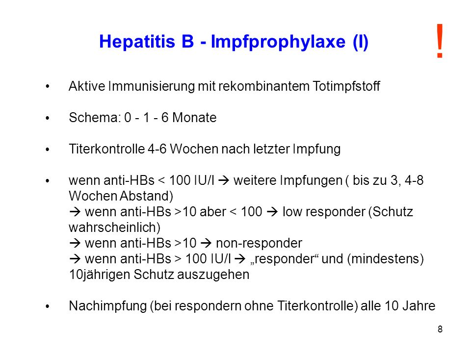 8 Hepatitis B - Impfprophylaxe (I) Aktive Immunisierung mit rekombinantem Totimpfstoff Schema: 0 - 1 - 6 Monate Titerkontrolle 4-6 Wochen nach letzter