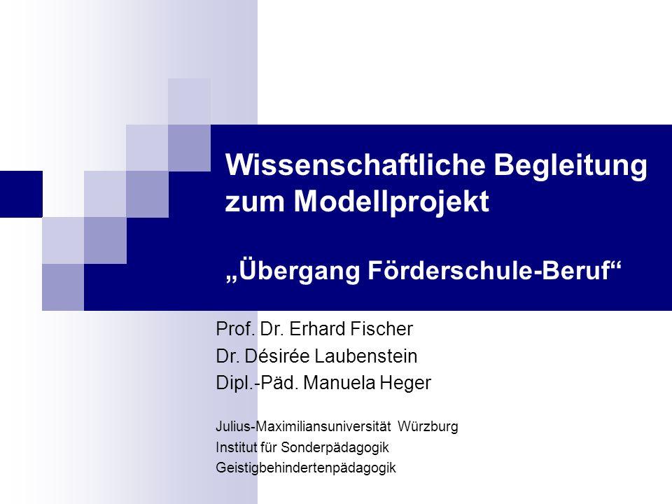 Wissenschaftliche Begleitung zum Modellprojekt Übergang Förderschule-Beruf Prof. Dr. Erhard Fischer Dr. Désirée Laubenstein Dipl.-Päd. Manuela Heger J