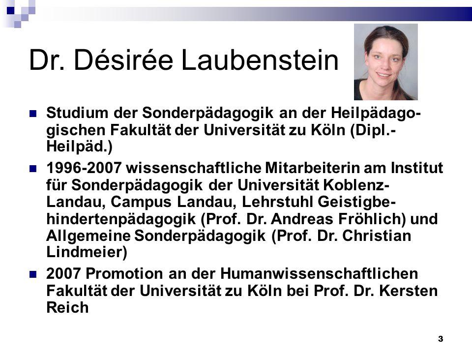33 Dr. Désirée Laubenstein Studium der Sonderpädagogik an der Heilpädago- gischen Fakultät der Universität zu Köln (Dipl.- Heilpäd.) 1996-2007 wissens
