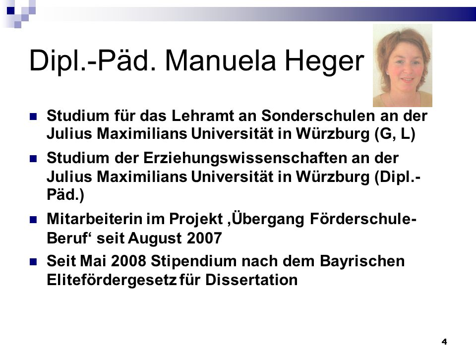 44 Dipl.-Päd. Manuela Heger Studium für das Lehramt an Sonderschulen an der Julius Maximilians Universität in Würzburg (G, L) Studium der Erziehungswi