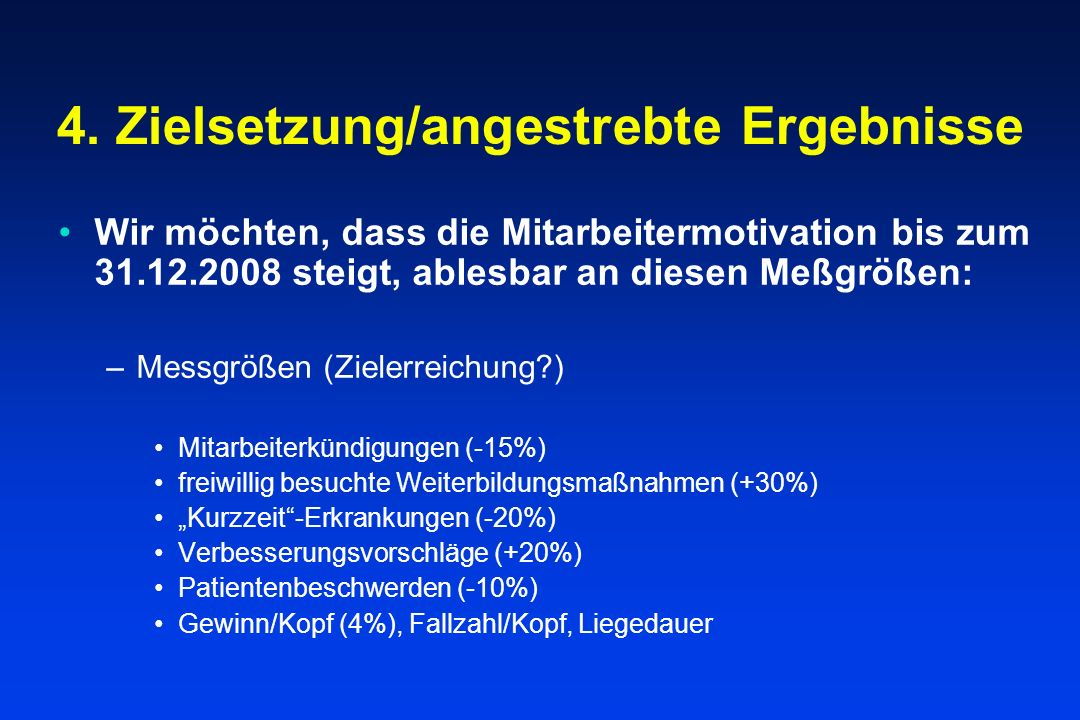 4. Zielsetzung/angestrebte Ergebnisse Wir möchten, dass die Mitarbeitermotivation bis zum 31.12.2008 steigt, ablesbar an diesen Meßgrößen: –Messgrößen