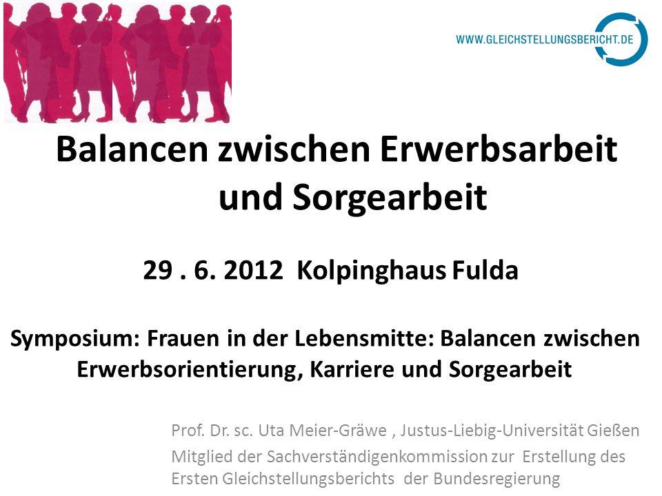 Balancen zwischen Erwerbsarbeit und Sorgearbeit 29. 6. 2012 Kolpinghaus Fulda Symposium: Frauen in der Lebensmitte: Balancen zwischen Erwerbsorientier