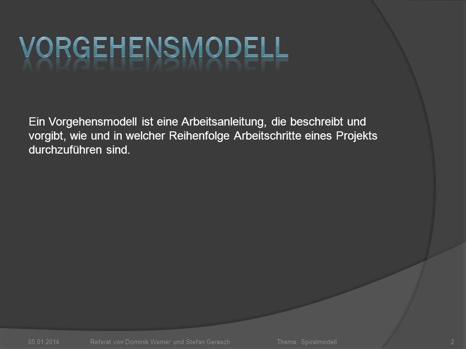 Thema: Spiralmodell 05.01.2014Referat von Dominik Werner und Stefan Gerasch2 Ein Vorgehensmodell ist eine Arbeitsanleitung, die beschreibt und vorgibt