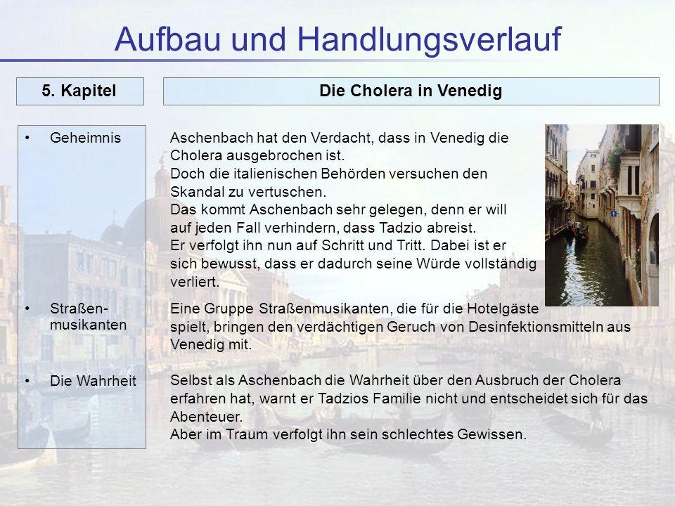 Aufbau und Handlungsverlauf Geheimnis Straßen- musikanten Die Wahrheit 5. KapitelDie Cholera in Venedig Aschenbach hat den Verdacht, dass in Venedig d
