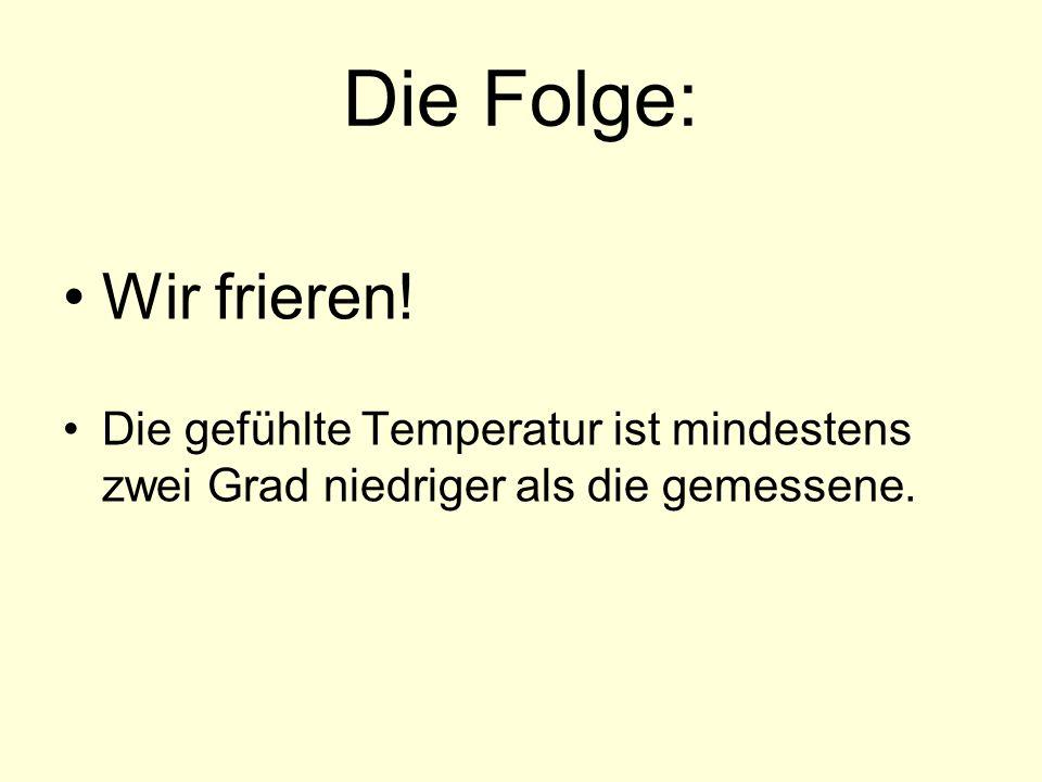 Die Folge: Wir frieren! Die gefühlte Temperatur ist mindestens zwei Grad niedriger als die gemessene.