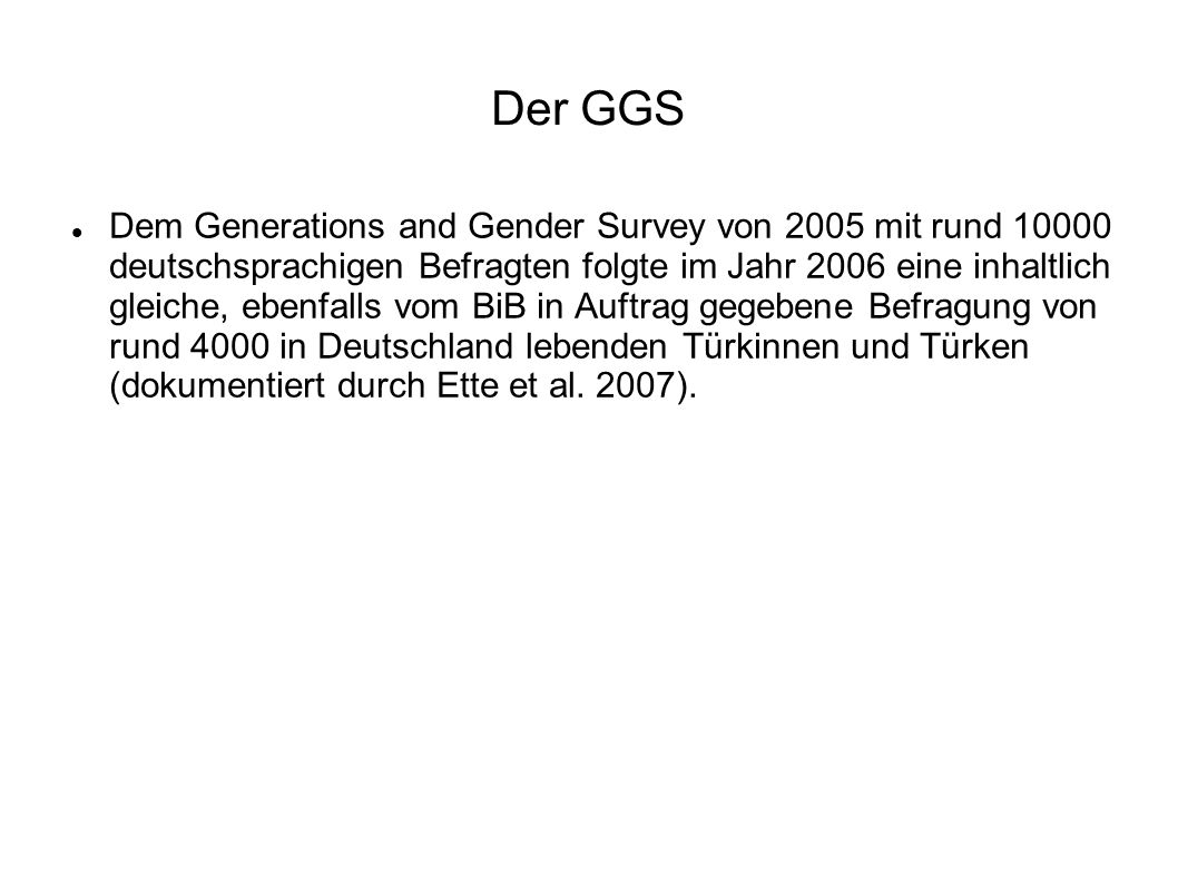 Dem Generations and Gender Survey von 2005 mit rund 10000 deutschsprachigen Befragten folgte im Jahr 2006 eine inhaltlich gleiche, ebenfalls vom BiB i