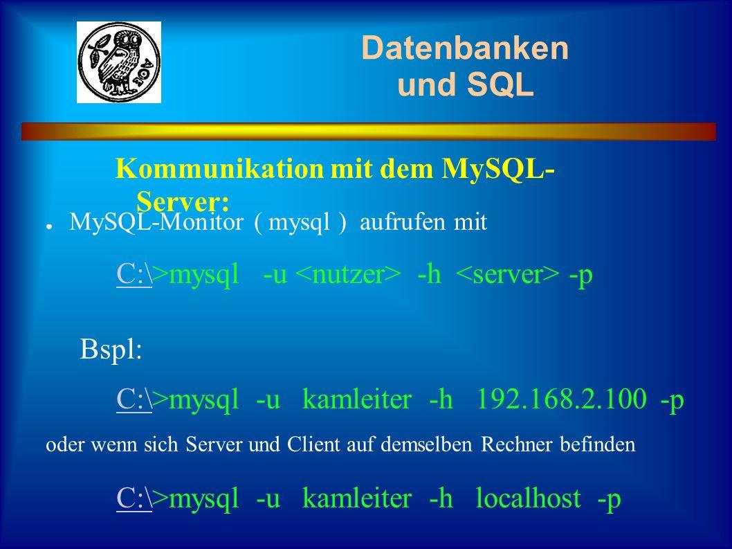 Datenbanken und SQL MySQL-Monitor ( mysql ) aufrufen mit C:\C:\>mysql -u -h -p Bspl: C:\C:\>mysql -u kamleiter -h 192.168.2.100 -p oder wenn sich Serv