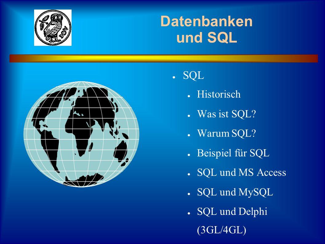 SQL Historisch Was ist SQL? Warum SQL? Beispiel für SQL SQL und MS Access SQL und MySQL SQL und Delphi (3GL/4GL) Datenbanken und SQL