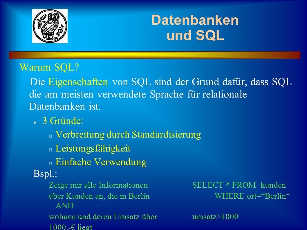 Datenbanken und SQL SQL Befehle werden in folgende Befehlskatagorien eingeteilt: Datendefinition (DDL) (Erstellen von Tabellen, Indizes usw.) Datenabfrage (DQL) (Auswahl von Datensätzen aus einer oder mehreren Tabellen) Datenmanipulation (DML) (Ändern/Löschen von Datensätzen) Zugriffskontrolle (Vergabe von Rechten an Tabellen)