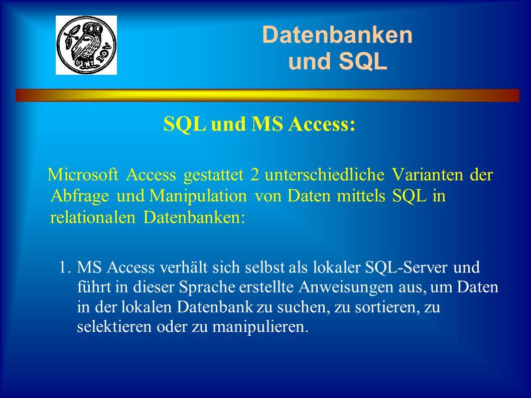 Datenbanken und SQL Microsoft Access gestattet 2 unterschiedliche Varianten der Abfrage und Manipulation von Daten mittels SQL in relationalen Datenba